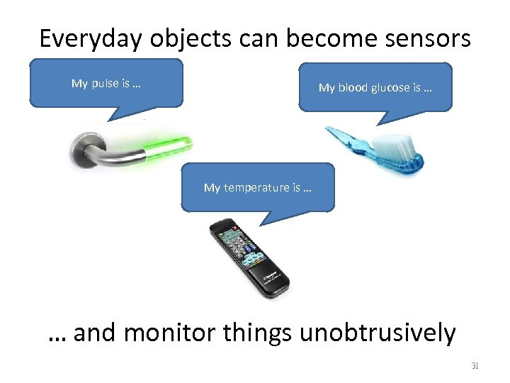 Everyday objects can become sensors My pulse is … My blood glucose is …