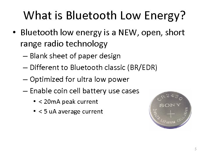 What is Bluetooth Low Energy? • Bluetooth low energy is a NEW, open, short