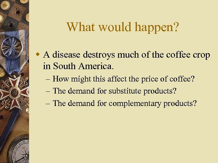 What would happen? w A disease destroys much of the coffee crop in South
