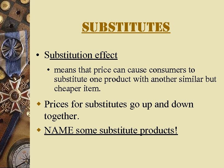 substitutes • Substitution effect • means that price can cause consumers to substitute one