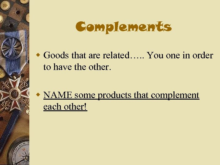 Complements w Goods that are related…. . You one in order to have the