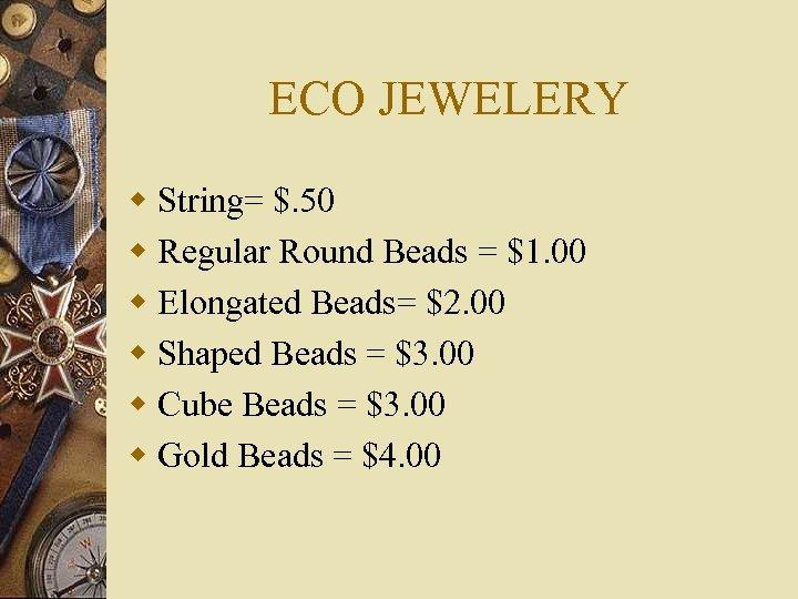 ECO JEWELERY w String= $. 50 w Regular Round Beads = $1. 00 w