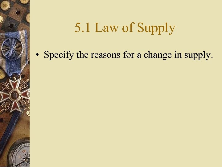 5. 1 Law of Supply • Specify the reasons for a change in supply.