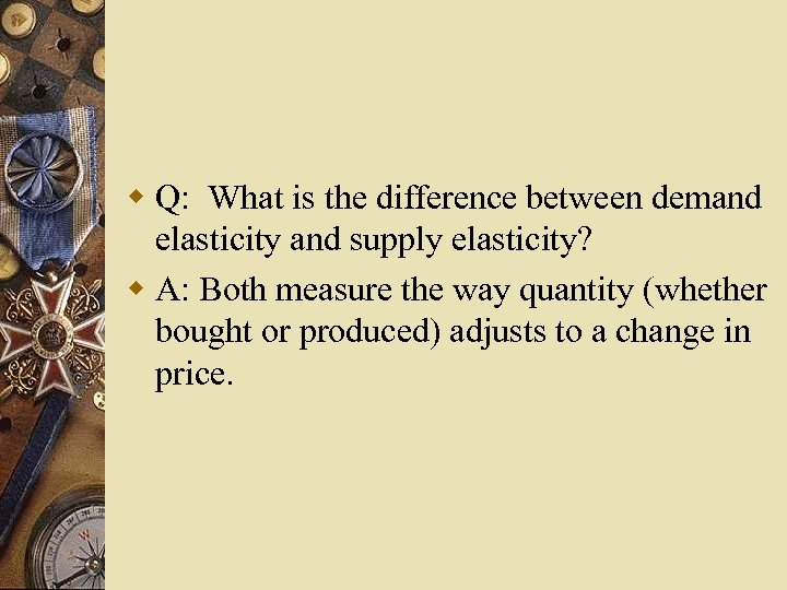 w Q: What is the difference between demand elasticity and supply elasticity? w A: