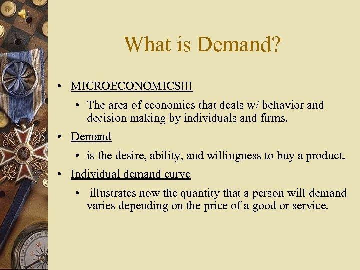 What is Demand? • MICROECONOMICS!!! • The area of economics that deals w/ behavior