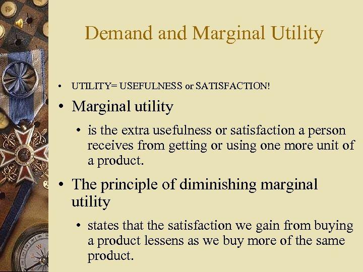 Demand Marginal Utility • UTILITY= USEFULNESS or SATISFACTION! • Marginal utility • is the