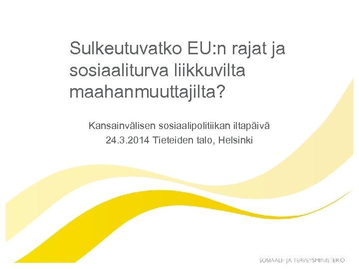 Sulkeutuvatko EU: n rajat ja sosiaaliturva liikkuvilta maahanmuuttajilta? Kansainvälisen sosiaalipolitiikan iltapäivä 24. 3. 2014