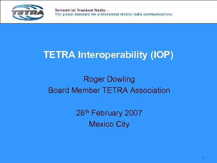 TETRA Interoperability (IOP) Roger Dowling Board Member TETRA Association 28 th February 2007 Mexico