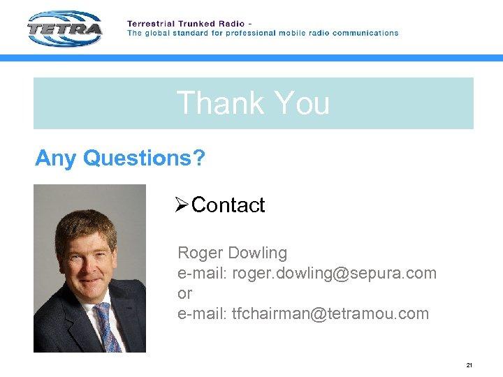 Thank You Any Questions? ØContact Roger Dowling e-mail: roger. dowling@sepura. com or e-mail: tfchairman@tetramou.