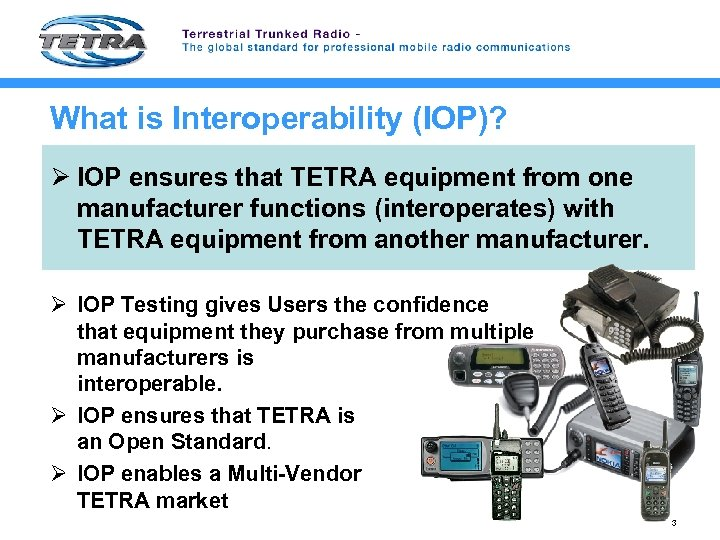 What is Interoperability (IOP)? Ø IOP ensures that TETRA equipment from one manufacturer functions