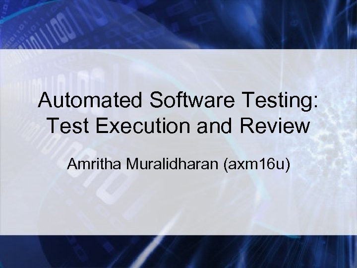 Automated Software Testing: Test Execution and Review Amritha Muralidharan (axm 16 u)