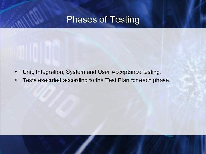 Phases of Testing • Unit, Integration, System and User Acceptance testing. • Tests executed