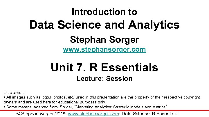 Introduction to Data Science and Analytics Stephan Sorger www. stephansorger. com Unit 7. R