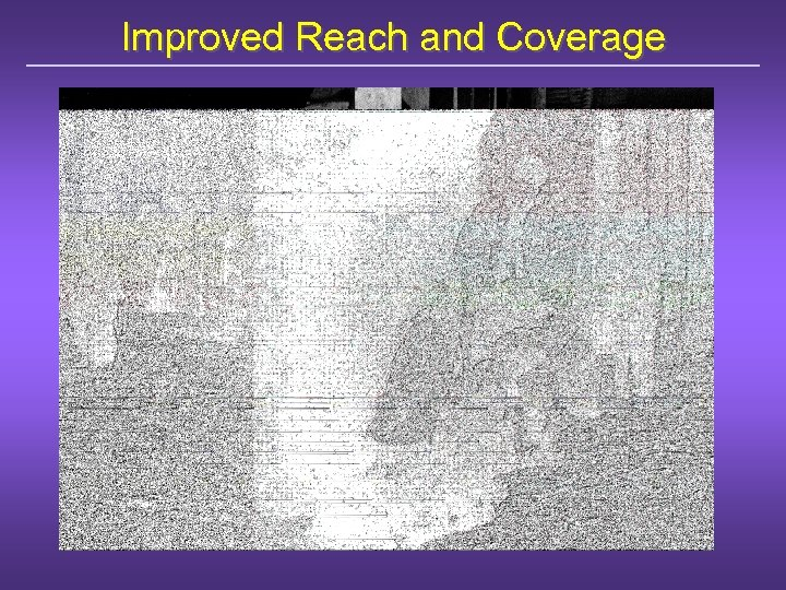 Improved Reach and Coverage