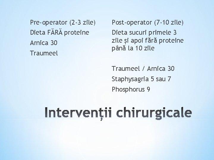 Pre-operator (2 -3 zile) Post-operator (7 -10 zile) Dieta FĂRĂ proteine Dieta sucuri primele