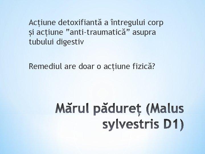 """Acțiune detoxifiantă a întregului corp și acțiune """"anti-traumatică"""" asupra tubului digestiv Remediul are doar"""