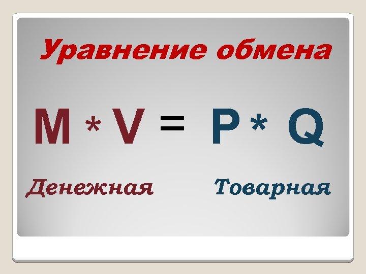 Уравнение обмена М * V = Р * Q Денежная Товарная