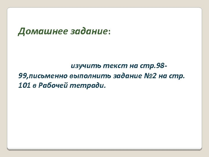 Домашнее задание: изучить текст на стр. 9899, письменно выполнить задание № 2 на стр.
