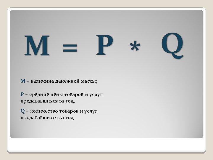 М – величина денежной массы; Р – средние цены товаров и услуг, продававшихся за