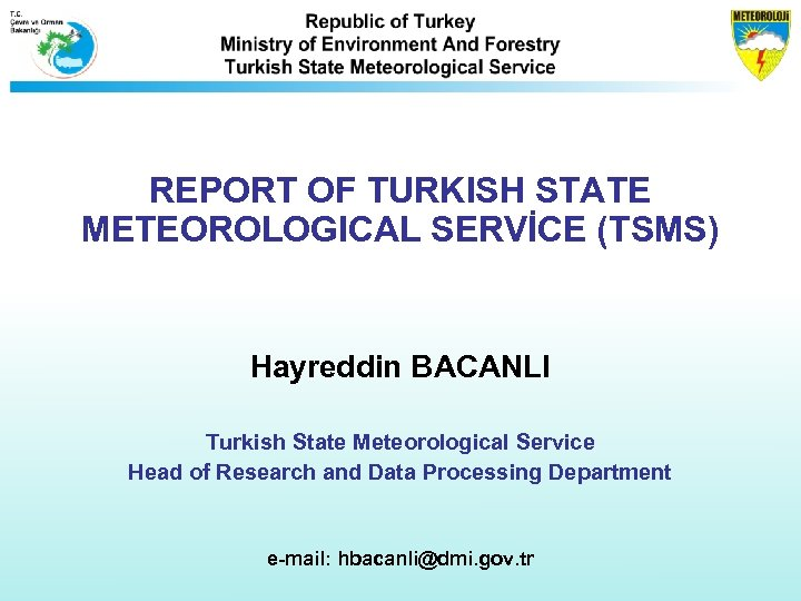REPORT OF TURKISH STATE METEOROLOGICAL SERVİCE (TSMS) Hayreddin BACANLI Turkish State Meteorological Service Head
