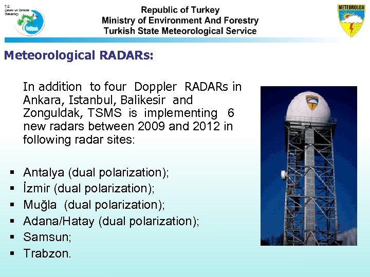Meteorological RADARs: In addition to four Doppler RADARs in Ankara, Istanbul, Balikesir and Zonguldak,