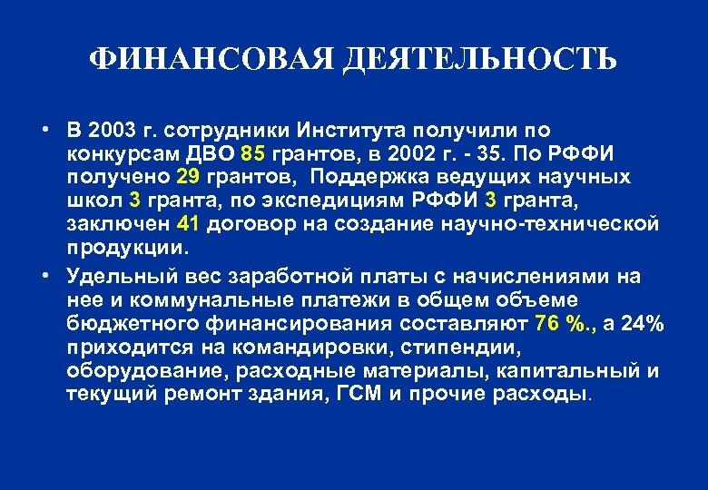 ФИНАНСОВАЯ ДЕЯТЕЛЬНОСТЬ • В 2003 г. сотрудники Института получили по конкурсам ДВО 85 грантов,