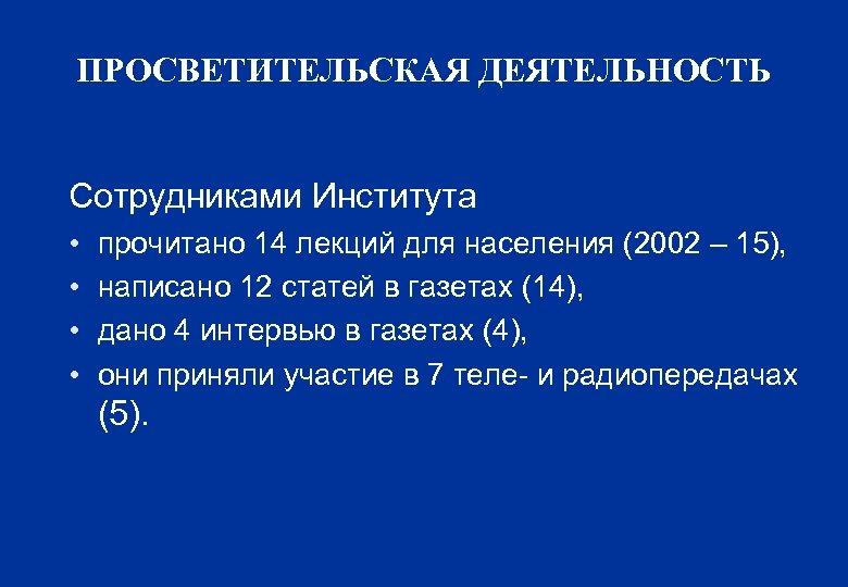ПРОСВЕТИТЕЛЬСКАЯ ДЕЯТЕЛЬНОСТЬ Сотрудниками Института • • прочитано 14 лекций для населения (2002 – 15),