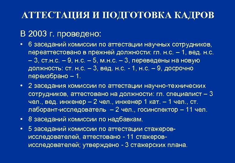 АТТЕСТАЦИЯ И ПОДГОТОВКА КАДРОВ В 2003 г. проведено: • 6 заседаний комиссии по аттестации