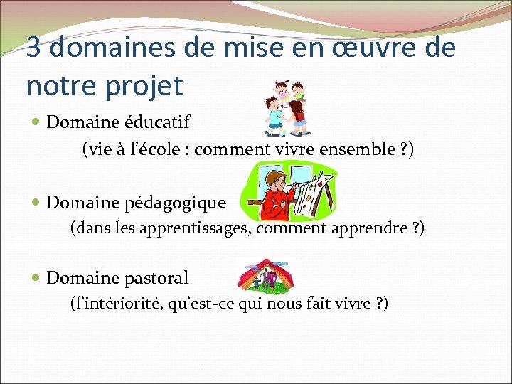 3 domaines de mise en œuvre de notre projet Domaine éducatif (vie à l'école