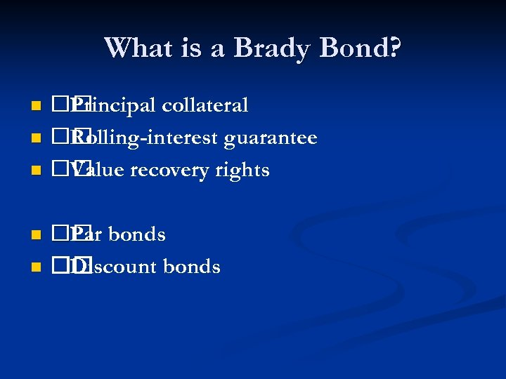 What is a Brady Bond? Principal collateral n Rolling-interest guarantee n Value recovery rights