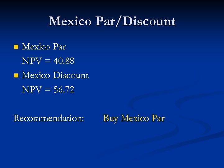 Mexico Par/Discount Mexico Par NPV = 40. 88 n Mexico Discount NPV = 56.