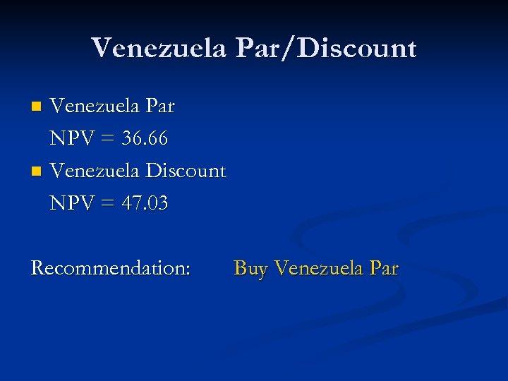 Venezuela Par/Discount Venezuela Par NPV = 36. 66 n Venezuela Discount NPV = 47.