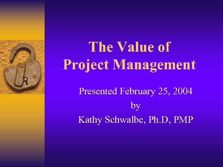 The Value of Project Management Presented February 25, 2004 by Kathy Schwalbe, Ph. D,