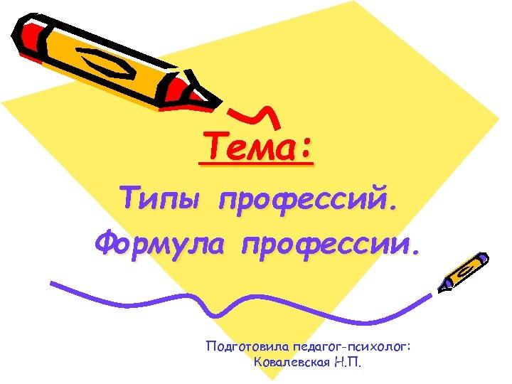 Тема: Типы профессий. Формула профессии. Подготовила педагог-психолог: Ковалевская Н. П.