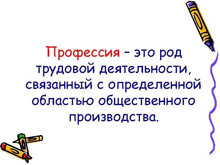 Профессия – это род трудовой деятельности, связанный с определенной областью общественного производства.