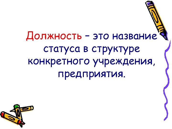 Должность – это название статуса в структуре конкретного учреждения, предприятия.
