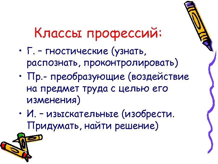 Классы профессий: • Г. – гностические (узнать, распознать, проконтролировать) • Пр. - преобразующие (воздействие