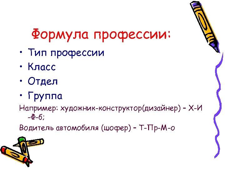 Формула профессии: • • Тип профессии Класс Отдел Группа Например: художник-конструктор(дизайнер) – Х-И -Ф-б;