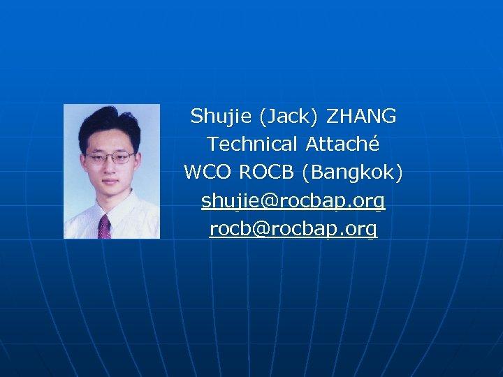 Shujie (Jack) ZHANG Technical Attaché WCO ROCB (Bangkok) shujie@rocbap. org rocb@rocbap. org