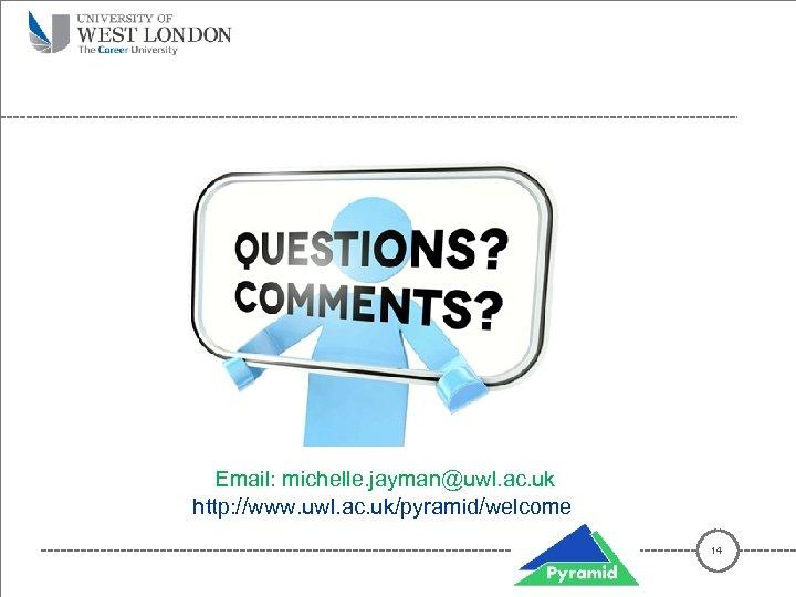 Email: michelle. jayman@uwl. ac. uk http: //www. uwl. ac. uk/pyramid/welcome 14