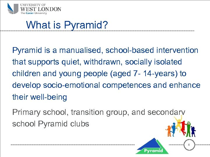 What is Pyramid? Pyramid is a manualised, school-based intervention that supports quiet, withdrawn, socially