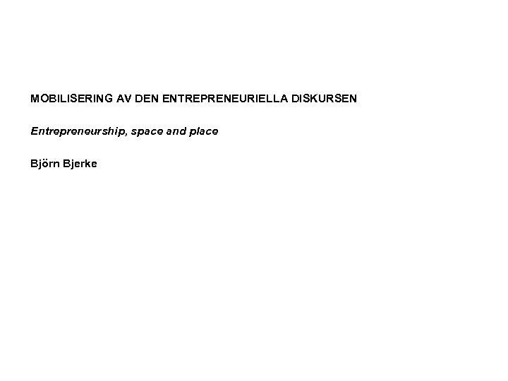 MOBILISERING AV DEN ENTREPRENEURIELLA DISKURSEN Entrepreneurship, space and place Björn Bjerke
