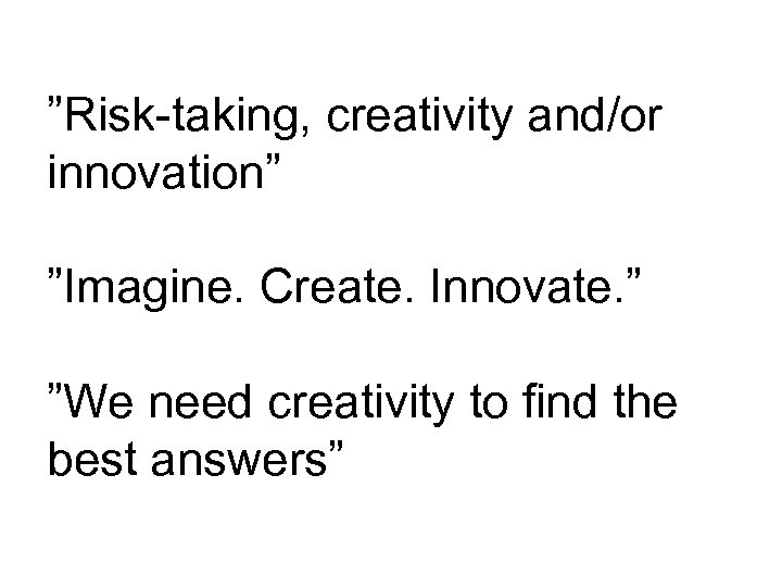 """""""Risk-taking, creativity and/or innovation"""" """"Imagine. Create. Innovate. """" """"We need creativity to find the"""