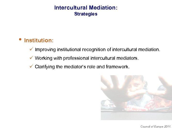 Intercultural Mediation: Strategies • Institution: ü Improving institutional recognition of intercultural mediation. ü Working