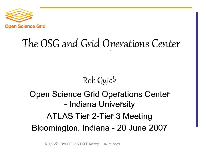 The OSG and Grid Operations Center Rob Quick Open Science Grid Operations Center -