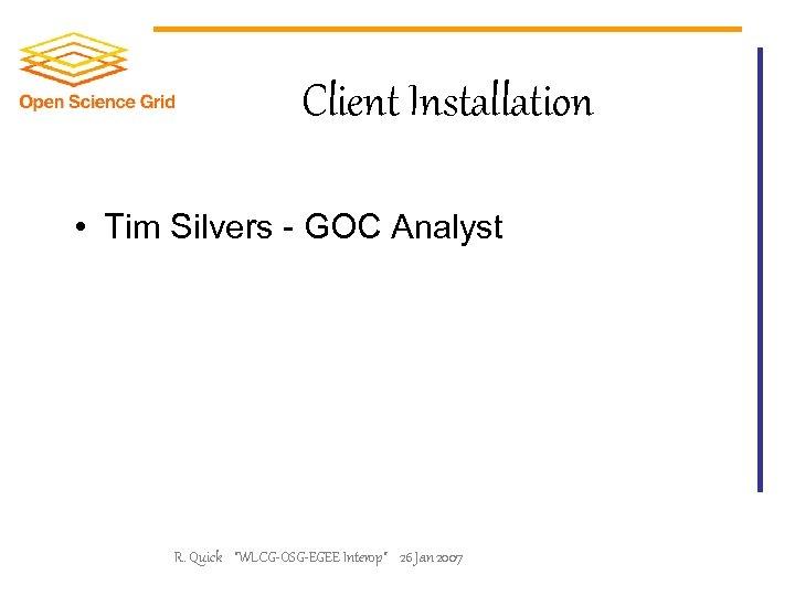 Client Installation • Tim Silvers - GOC Analyst R. Quick