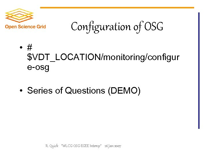 Configuration of OSG • # $VDT_LOCATION/monitoring/configur e-osg • Series of Questions (DEMO) R. Quick