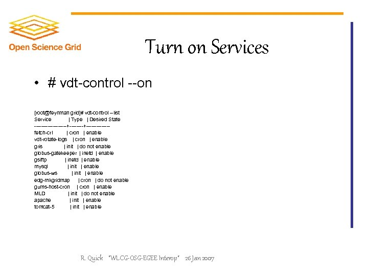 Turn on Services • # vdt-control --on [root@feynman grid]# vdt-control --list Service | Type
