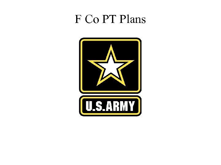 F Co PT Plans