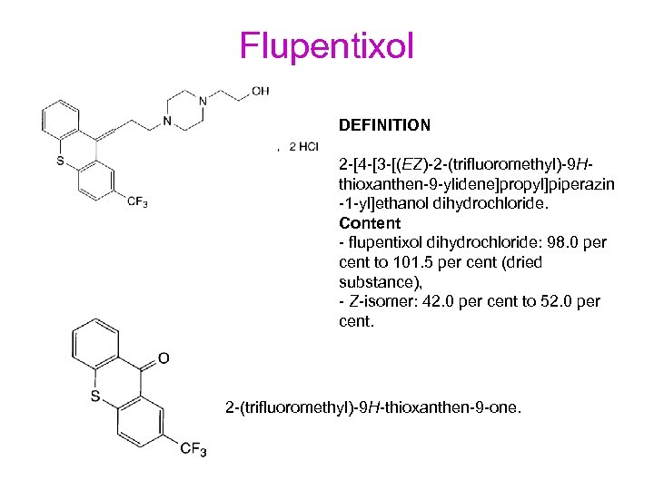 Flupentixol DEFINITION 2 -[4 -[3 -[(EZ)-2 -(trifluoromethyl)-9 Hthioxanthen-9 -ylidene]propyl]piperazin -1 -yl]ethanol dihydrochloride. Content -